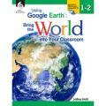 Using Google Earth™: Bring the World Into Your Classroom, Levels 1-2