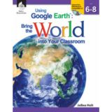 Using Google Earth™: Bring the World Into Your Classroom, Levels 6-8