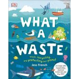 What a Waste: Trash,Recycling, and Protecting our Planet
