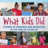 What Kids Did: Stories of Kindness and Invention In the Time of COVID-19